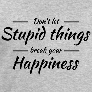 Don't let stupid things break your happiness Tee shirts - Sweat-shirt Homme Stanley & Stella