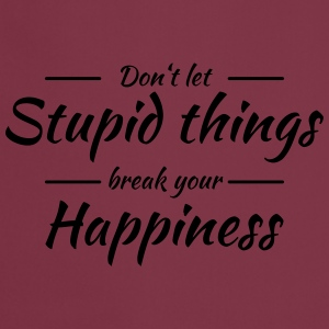 Don't let stupid things break your happiness T-shirts - Förkläde