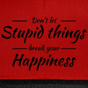 Don't let stupid things break your happiness T-shirts - Snapbackkeps