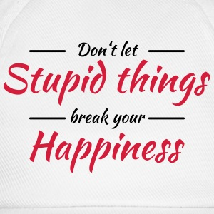 Don't let stupid things break your happiness T-shirts - Basebollkeps