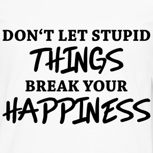 Don't let stupid things break your happiness T-shirts - Mannen Premium shirt met lange mouwen