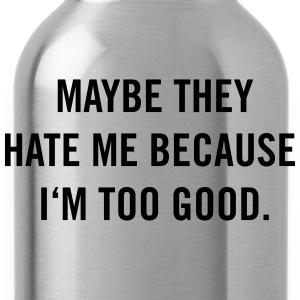 Maybe they hate me because I'm too good. T-Shirts - Trinkflasche