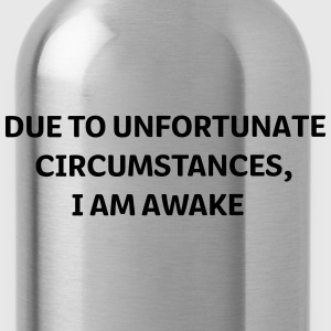 DUE to unfortunate circumstances I am Awake T-Shirts - Trinkflasche
