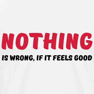 Nothing is wrong, if it feels good Long sleeve shirts - Men's Premium T-Shirt