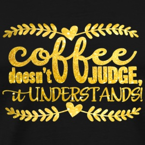 Coffee doesn´t judge- it understands Mugs & Drinkware - Men's Premium T-Shirt