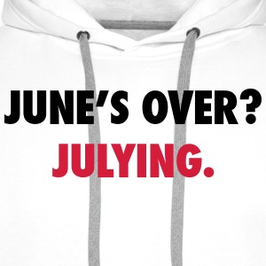 June's over? Julying T-Shirts - Men's Premium Hoodie