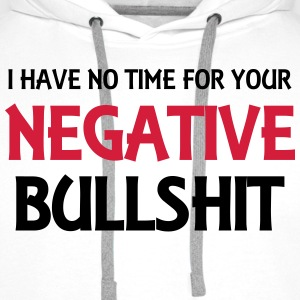 I have no time for your negative bullshit T-Shirts - Men's Premium Hoodie