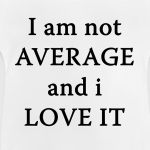 Not AVERAGE and i LOVE IT T-Shirts - Baby T-Shirt