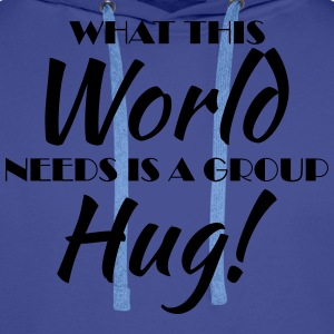 What this world needs is a group hug! T-Shirts - Men's Premium Hoodie