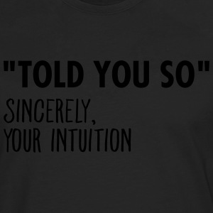I Told You So Sincerely Your Intuition T-Shirts - Men's Premium Longsleeve Shirt