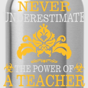 NEVER UNDERESTIMATE A TEACHER! T-Shirts - Water Bottle