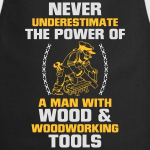NEVER UNDERESTIMATE A MAN WHO WORKS WITH WOOD! T-Shirts - Cooking Apron