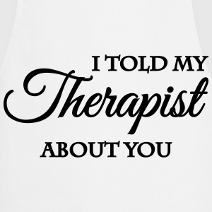 I told my therapist about you T-Shirts - Cooking Apron