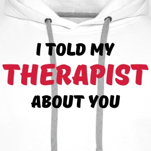 I told my therapist about you T-Shirts - Men's Premium Hoodie