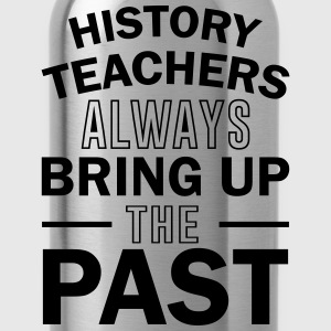 History Teachers Always Bring Up The Past T-Shirts - Water Bottle