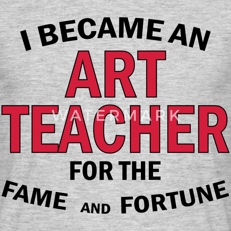 I Became An Art Teacher For The Fame And Fortune T-Shirts - Men's T-Shirt