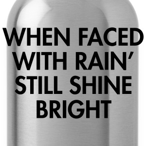 When faced with rain still shine bright T-Shirts - Water Bottle