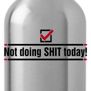 Not doing SHIT today - Water Bottle