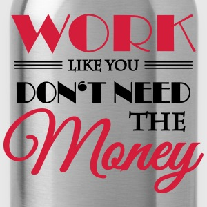 Work like you don't need the money T-skjorter - Drikkeflaske
