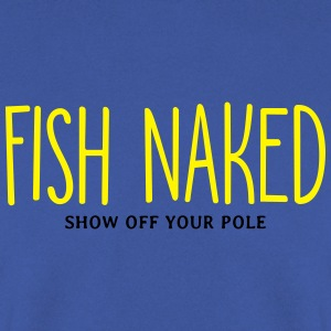 Fish Naked Show Off Your Pole T-Shirts - Men's Sweatshirt