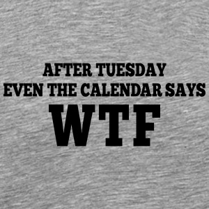 after Tuesday even the calendar says wtf Long Sleeve Shirts - Men's Premium T-Shirt