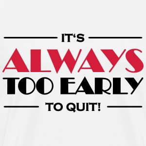 It's always too early to quit! Long sleeve shirts - Men's Premium T-Shirt