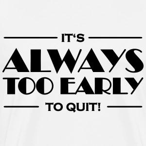 It's always too early to quit! Langarmshirts - Männer Premium T-Shirt