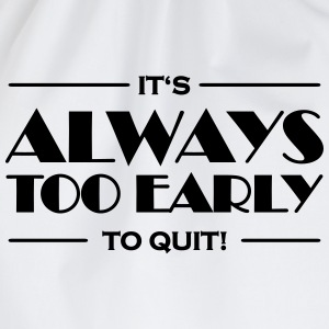 It's always too early to quit! T-Shirts - Drawstring Bag