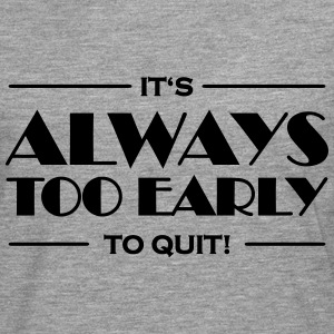It's always too early to quit! T-Shirts - Men's Premium Longsleeve Shirt