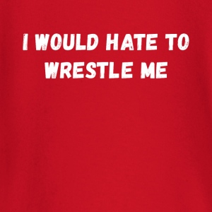 I would hate to wrestle me Wrestling T Shirt T-Shirts - Baby Long Sleeve T-Shirt