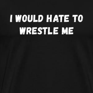 I would hate to wrestle me Wrestling T Shirt Sports wear - Men's Premium T-Shirt