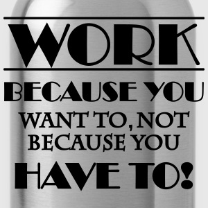 Work because you want to T-skjorter - Drikkeflaske