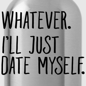 Whatever. I'll Just Date Myself. T-Shirts - Water Bottle