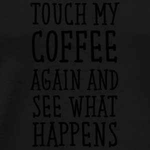 Touch My Coffee Again And See What Happens Mugs & Drinkware - Men's Premium T-Shirt