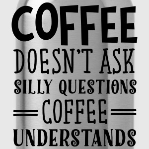 Coffee Doesn't Ask Silly Questions... Tee shirts - Gourde