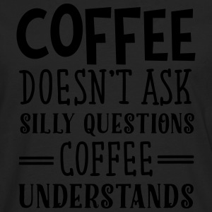Coffee Doesn't Ask Silly Questions... Tee shirts - T-shirt manches longues Premium Homme