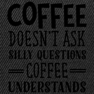 Coffee Doesn't Ask Silly Questions... Tee shirts - Casquette snapback
