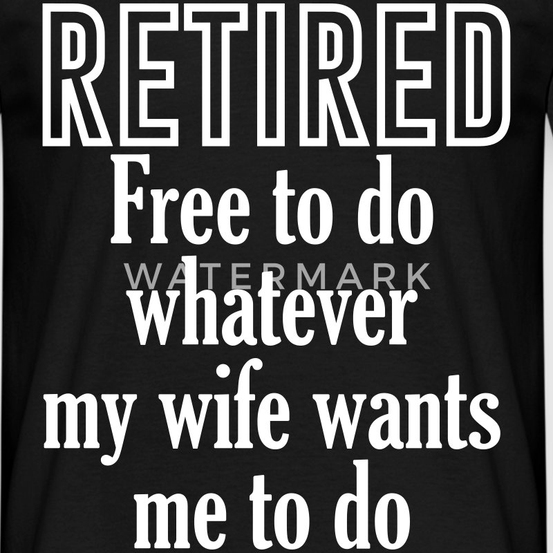Retired Free To Do Whatever My Vife Wants Me To Do T-Shirts - Men's T-Shirt