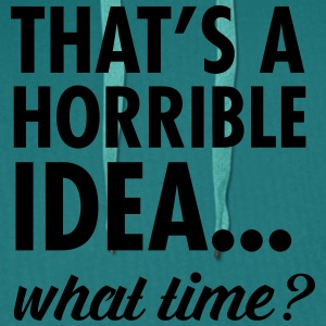 That's A Horrible Idea...WHat Time? T-shirts - Premiumluvtröja herr