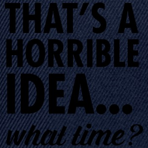 That's A Horrible Idea...WHat Time? T-shirts - Snapbackkeps