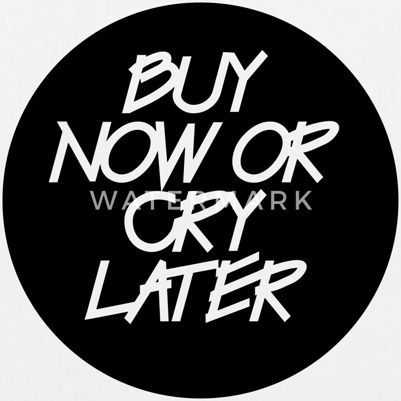 Buy Now Or Cry Later - Bio-Stoffbeutel