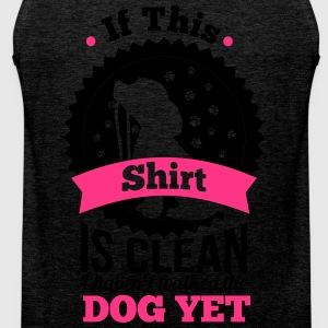 if this shirt is clean i haven't walked the dog  T-Shirts - Men's Premium Tank Top