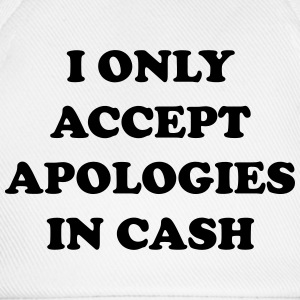 I only accept apologies in cash T-Shirts - Baseball Cap