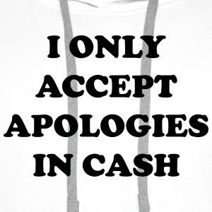 I only accept apologies in cash T-Shirts - Men's Premium Hoodie