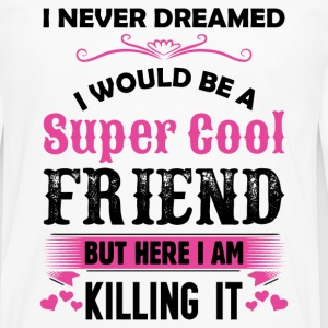 I Never Dreamed I Would Be A Super Cool Friend T-Shirts - Men's Premium Longsleeve Shirt