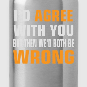 I'd Agree With You, but then We'd be both wrong - Water Bottle