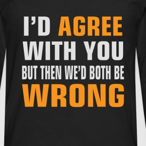 I'd Agree With You, but then We'd be both wrong - Men's Premium Longsleeve Shirt