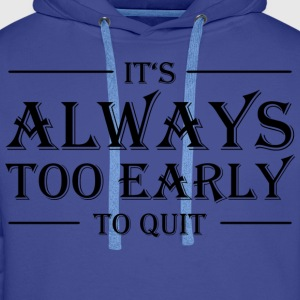 It's always too early to quit! T-shirts - Premiumluvtröja herr