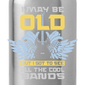 I may be old, but I got to see all the cool bands - Water Bottle