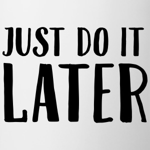 Just Do It Later Magliette - Tazza